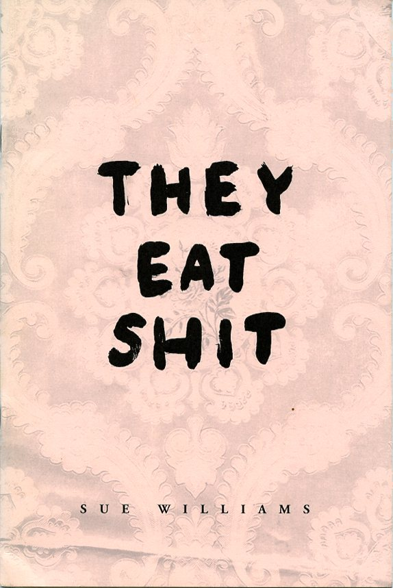 They Eat Shit. Sue WILLIAMS.
